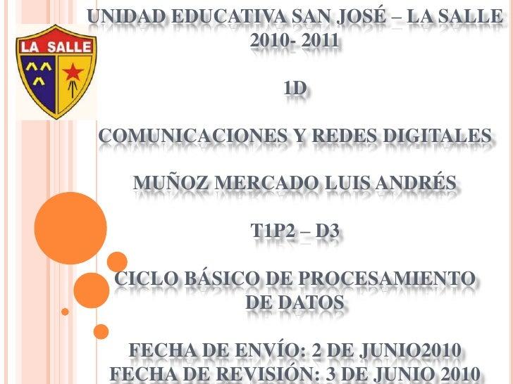 UNIDAD EDUCATIVA SAN JOSÉ – LA SALLE2010- 20111DCOMUNICACIONES Y REDES DIGITALESMUÑOZ MERCADO LUIS ANDRÉST1P2 – D3CICLO BÁ...
