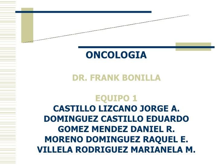 CICLO CELULAR Y  CARCINOGÉNESIS ONCOLOGIA  DR. FRANK BONILLA  EQUIPO 1  CASTILLO LIZCANO JORGE A.  DOMINGUEZ CASTILLO EDUA...