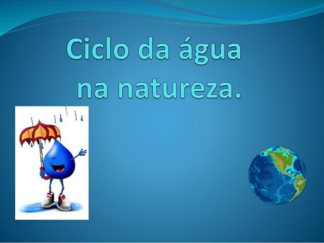 A água circula continuamente na natureza, podendo passar pelos diferentes estados: líquido
