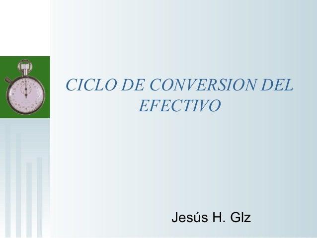 CICLO DE CONVERSION DEL EFECTIVO Jesús H. Glz