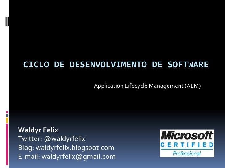 Ciclo de desenvolvimento de software<br />Application Lifecycle Management (ALM)<br />Waldyr Felix<br />Twitter: @waldyrfe...