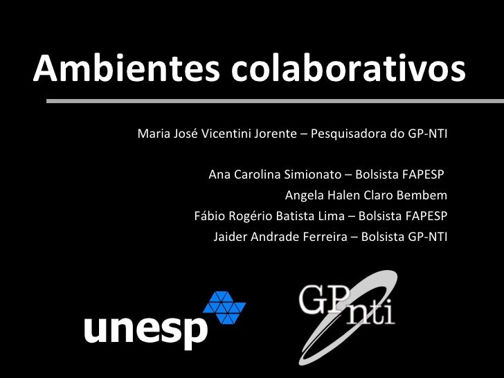 Ambientes colaborativos Maria José Vicentini Jorente – Pesquisadora do GP-NTI Ana Carolina Simionato – Bolsista FAPESP  An...