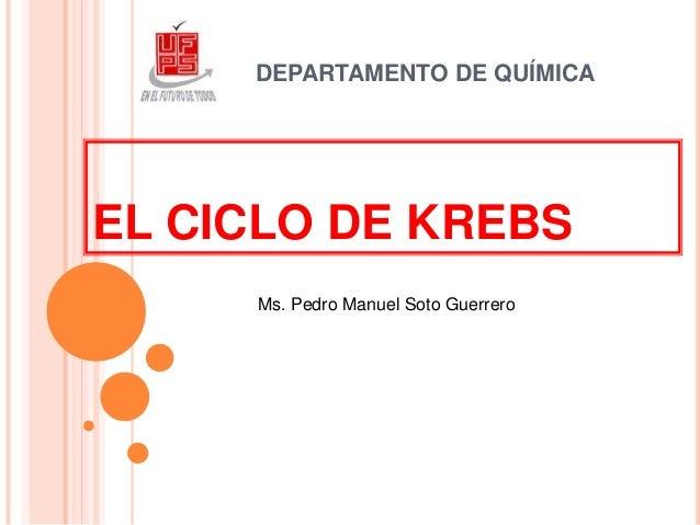 EL CICLO DE KREBS Ms. Pedro Manuel Soto Guerrero DEPARTAMENTO DE QUÍMICA