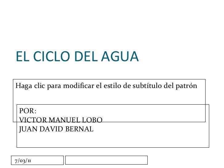 EL CICLO DEL AGUA POR: VICTOR MANUEL LOBO JUAN DAVID BERNAL