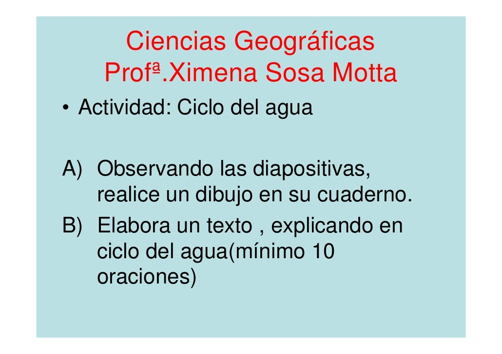 Ciencias Geográficas    Profª.Ximena Sosa Motta• Actividad: Ciclo del aguaA) Observando las diapositivas,   realice un dib...