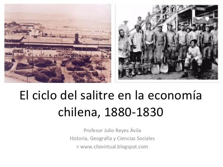 El ciclo del salitre en la economía chilena, 1880-1830 Profesor Julio Reyes Ávila Historia, Geografía y Ciencias Sociales ...