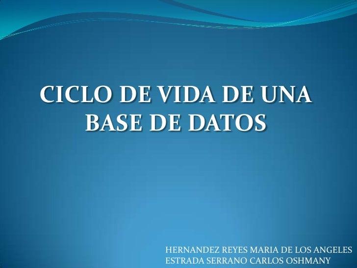 CICLO DE VIDA DE UNA BASE DE DATOS<br />HERNANDEZ REYES MARIA DE LOS ANGELES<br />ESTRADA SERRANO CARLOS OSHMANY<br />