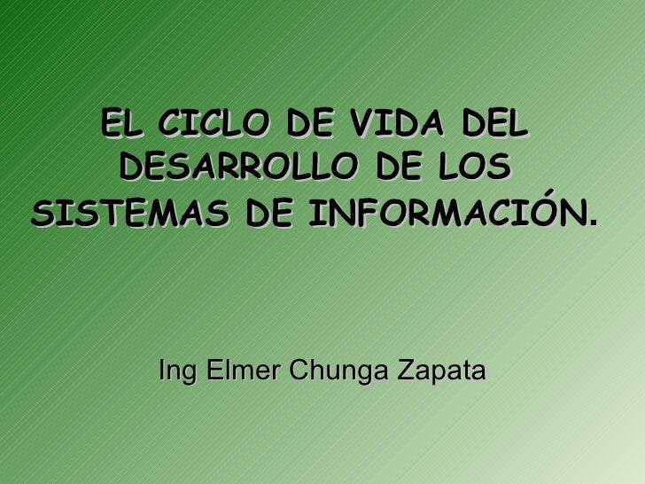 EL CICLO DE VIDA DEL    DESARROLLO DE LOSSISTEMAS DE INFORMACIÓN.     Ing Elmer Chunga Zapata