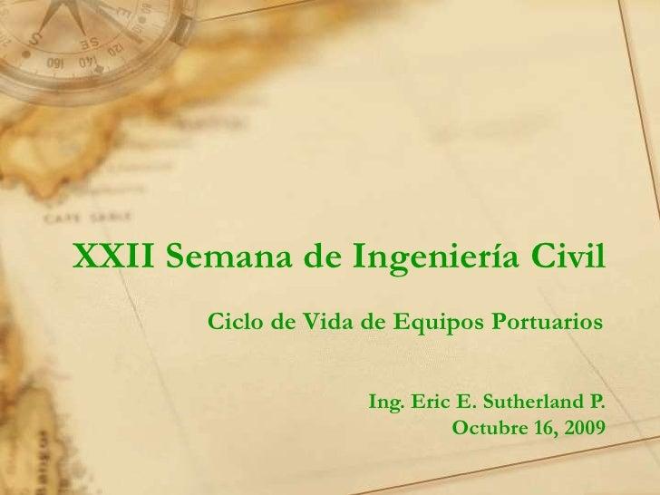 XXII Semana de Ingeniería Civil<br />Ciclo de Vida de Equipos Portuarios<br />Ing. Eric E. Sutherland P.<br />Octubre 16, ...