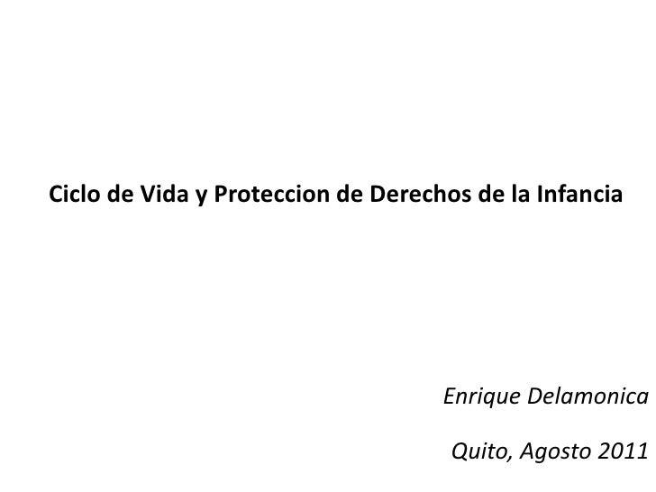 Ciclo de Vida y Proteccion de Derechos de la Infancia<br />Enrique Delamonica<br />Quito, Agosto 2011<br />