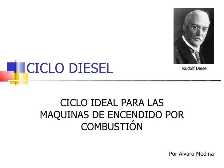 CICLO DIESEL CICLO IDEAL PARA LAS MAQUINAS DE ENCENDIDO POR COMBUSTIÓN Por Alvaro Medina Rudolf Diesel