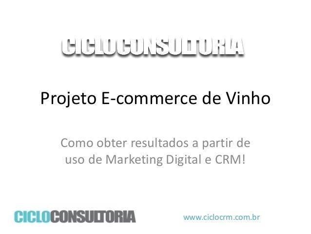 Projeto E-commerce de Vinho Como obter resultados a partir de uso de Marketing Digital e CRM!  www.ciclocrm.com.br