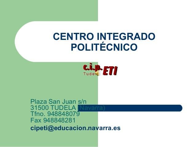 CENTRO INTEGRADOPOLITÉCNICOPlaza San Juan s/n31500 TUDELA (Navarra)Tfno. 948848079Fax 948848281cipeti@educacion.navarra.es