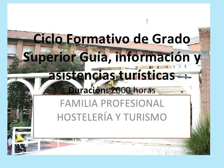 Ciclo Formativo de Grado Superior Guía, información y asistencias turísticas Duración:  2000 horas FAMILIA PROFESIONAL HOS...