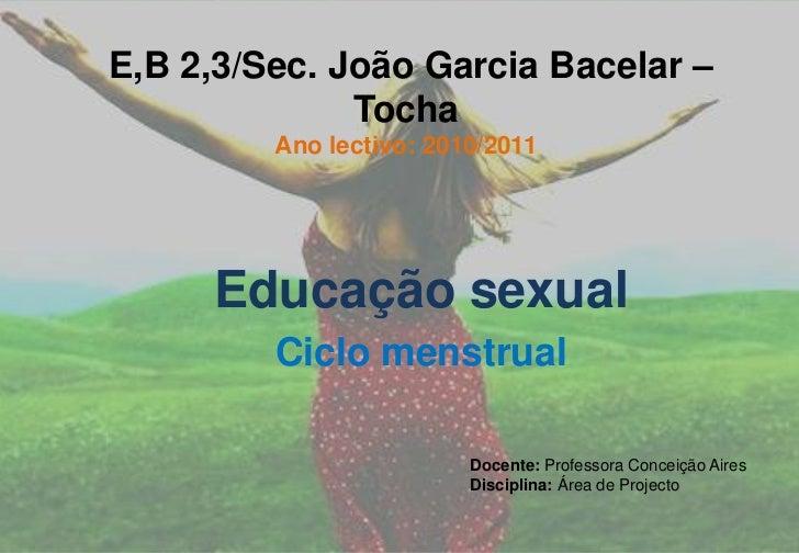 E,B 2,3/Sec. João Garcia Bacelar – TochaAno lectivo: 2010/2011<br />Educação sexual<br />Ciclo menstrual<br />Docente: Pr...