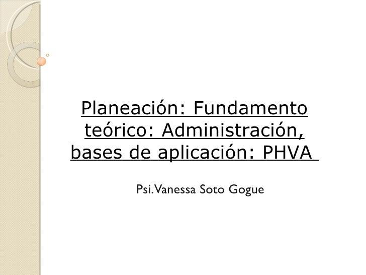 Planeación: Fundamento teórico: Administración,bases de aplicación: PHVA      Psi.Vanessa Soto Gogue