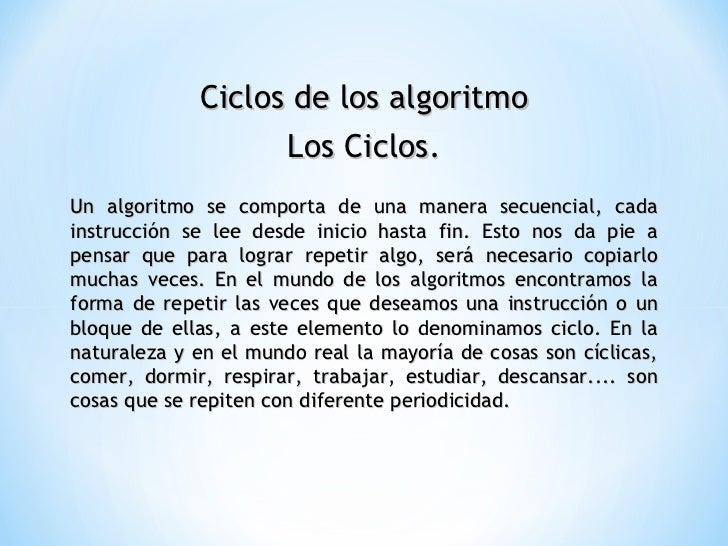 Ciclos de los algoritmo Los Ciclos. Un algoritmo se comporta de una manera secuencial, cada instrucción se lee desde inici...