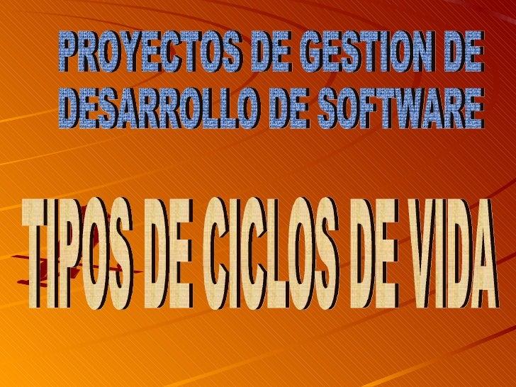 TIPOS DE CICLOS DE VIDA PROYECTOS DE GESTION DE  DESARROLLO DE SOFTWARE