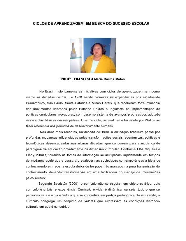 CICLOS DE APRENDIZAGEM: EM BUSCA DO SUCESSO ESCOLAR  Profª Francisca Maria Barros Matos  No Brasil, historicamente as inic...