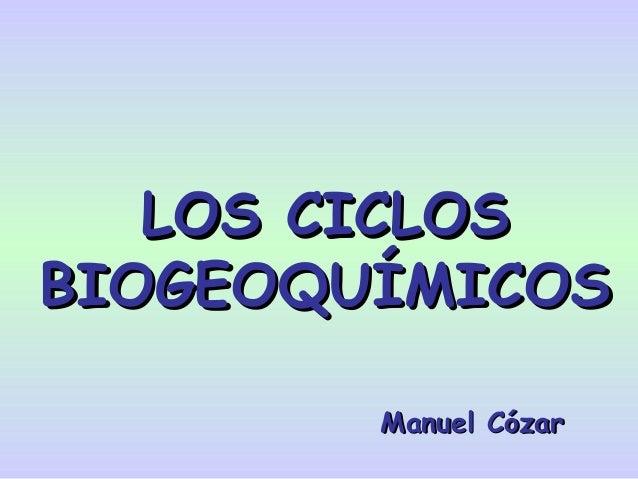 LOS CICLOSLOS CICLOSBIOGEOQUÍMICOSBIOGEOQUÍMICOSManuel CózarManuel Cózar
