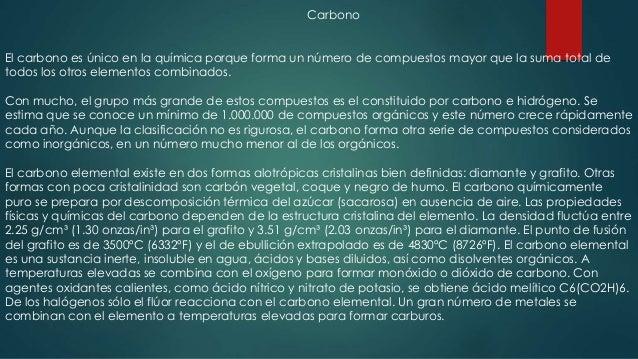 Carbono El carbono es único en la química porque forma un número de compuestos mayor que la suma total de todos los otros ...