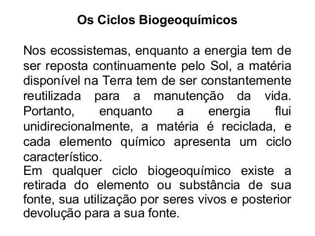 Os Ciclos Biogeoquímicos Nos ecossistemas, enquanto a energia tem de ser reposta continuamente pelo Sol, a matéria disponí...