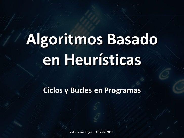 Algoritmos Basado en Heurísticas Ciclos y Bucles en Programas Licdo. Jesús Rojas – Abril de 2011