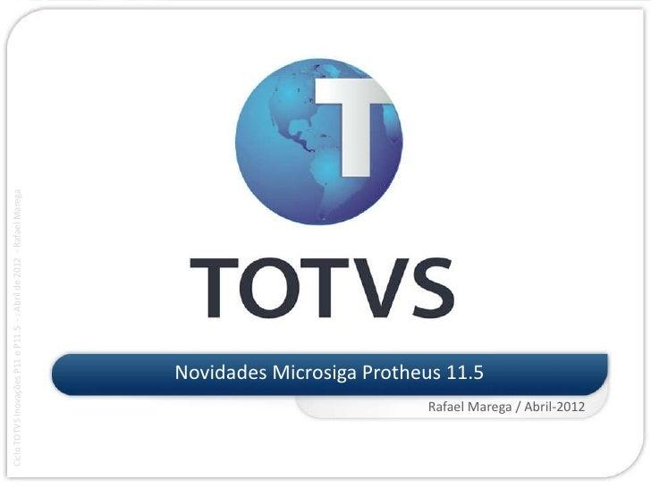 Ciclo TOTVS Inovações P11 e P11.5 - : Abril de 2012 - Rafael Marega                                         Novidades Micr...