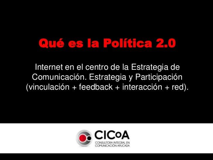 Qué es la Política 2.0<br />Internet en el centro de la Estrategia de Comunicación. Estrategia y Participación (vinculació...