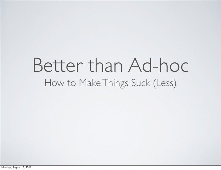 Better than Ad-hoc                           How to Make Things Suck (Less)Monday, August 13, 2012