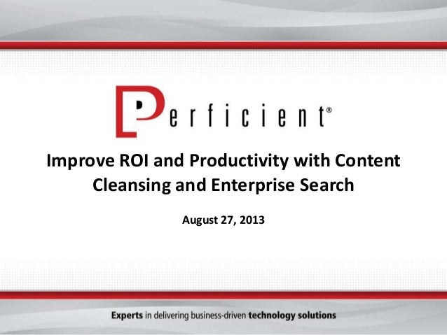 Improve ROI and Productivity with Content Cleansing and Enterprise Search August 27, 2013