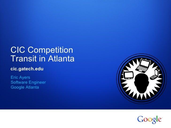 CIC CompetitionTransit in Atlantacic.gatech.eduEric AyersSoftware EngineerGoogle Atlanta Google confidential
