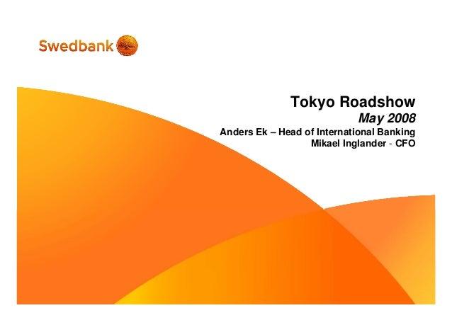 Tokyo Roadshow May 2008 Anders Ek – Head of International Banking Mikael Inglander - CFO