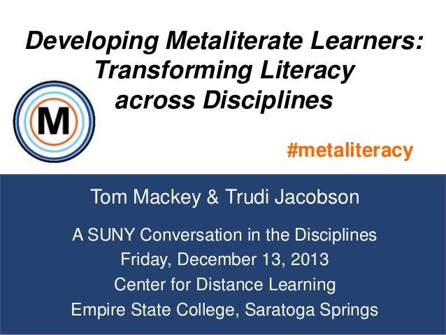 Developing Metaliterate Learners: Transforming Literacy across Disciplines #metaliteracy Tom Mackey & Trudi Jacobson A SUN...