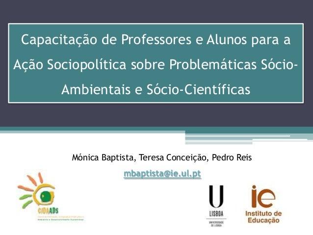 Painel VI – A EDS e a Comunicação em Ciência: Mónica Baptista (IEUL) - Capacitação de Professores e Alunos para a Ação Sociopolítica sobre Problemáticas Sócio-Ambientais e Sócio-Científicas