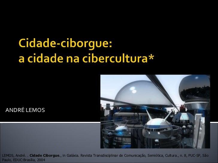 ANDRÉ LEMOS LEMOS, André. .  Cidade Ciborgue ., in Galáxia. Revista Transdisciplinar de Comunicação, Semiótica, Cultura., ...