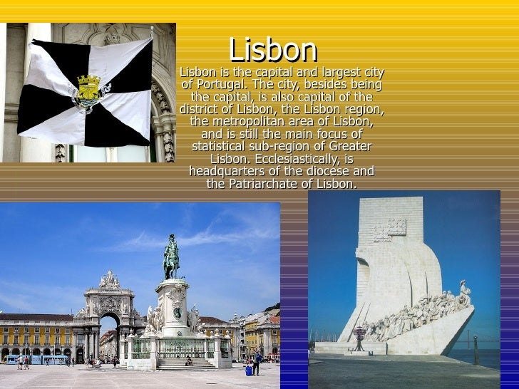 Lisbon Lisbon is the capital and largest city of Portugal. The city, besides being the capital, is also capital of the dis...