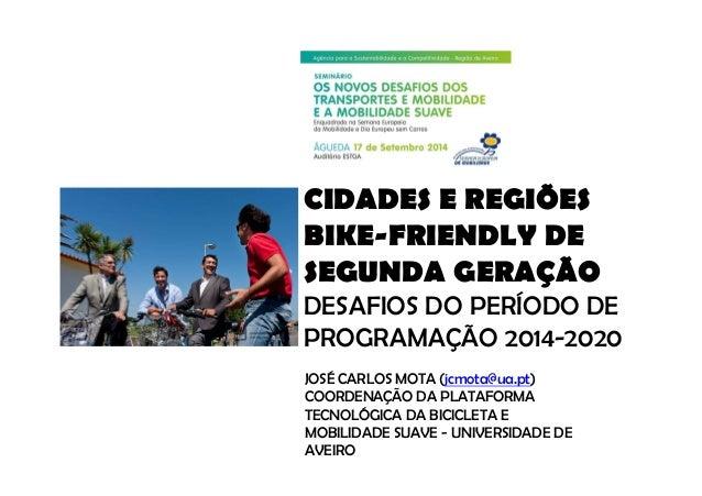 CIDADES E REGIÕES  BIKE-FRIENDLY DE  SEGUNDA GERAÇÃO  DESAFIOS DO PERÍODO DE  PROGRAMAÇÃO 2014-2020  JOSÉ CARLOS MOTA (jcm...