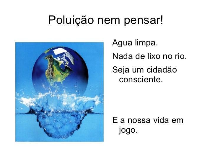 Poluição nem pensar!  <ul><li>Agua limpa.