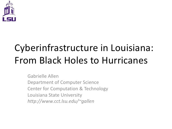 Cyberinfrastructure in Louisiana: From Black Holes to Hurricanes<br />Gabrielle Allen<br />Department of Computer Science<...