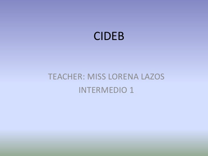 CIDEBTEACHER: MISS LORENA LAZOS      INTERMEDIO 1