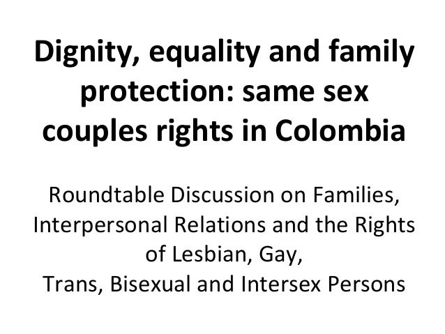 Dignity, equality and family   protection: same sexcouples rights in Colombia  Roundtable Discussion on Families,Interpers...