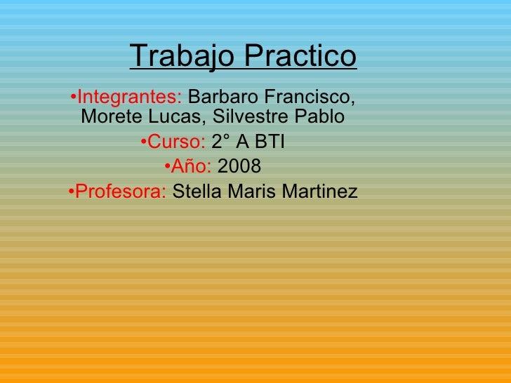 Trabajo Practico <ul><li>Integrantes:  Barbaro Francisco, Morete Lucas, Silvestre Pablo </li></ul><ul><li>Curso:  2° A BTI...