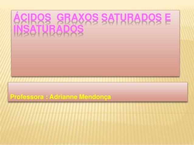 ÁCIDOS GRAXOS SATURADOS E INSATURADOSProfessora : Adrianne Mendonça