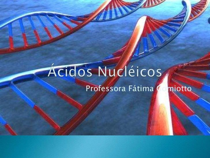 Ácidos Nucléicos<br />Professora Fátima Comiotto<br />