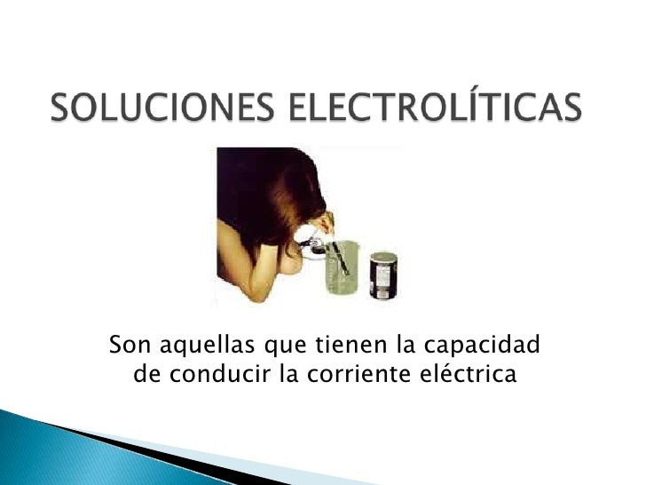 SOLUCIONES ELECTROLÍTICAS<br />Son aquellas que tienen la capacidad de conducir la corriente eléctrica<br />