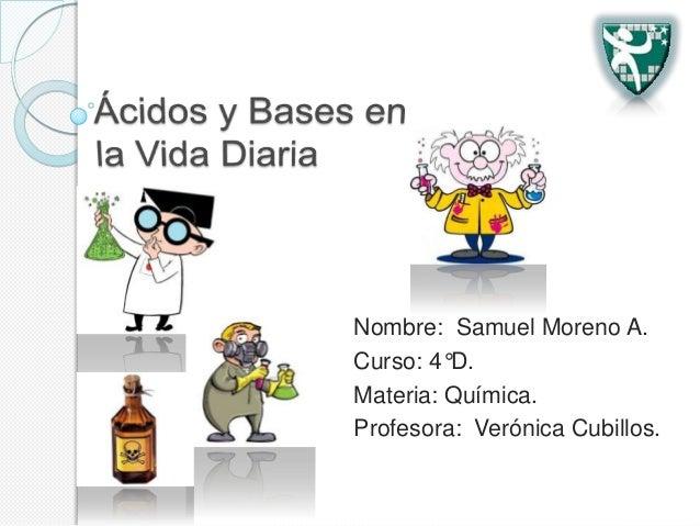 Nombre: Samuel Moreno A. Curso: 4°D. Materia: Química. Profesora: Verónica Cubillos.