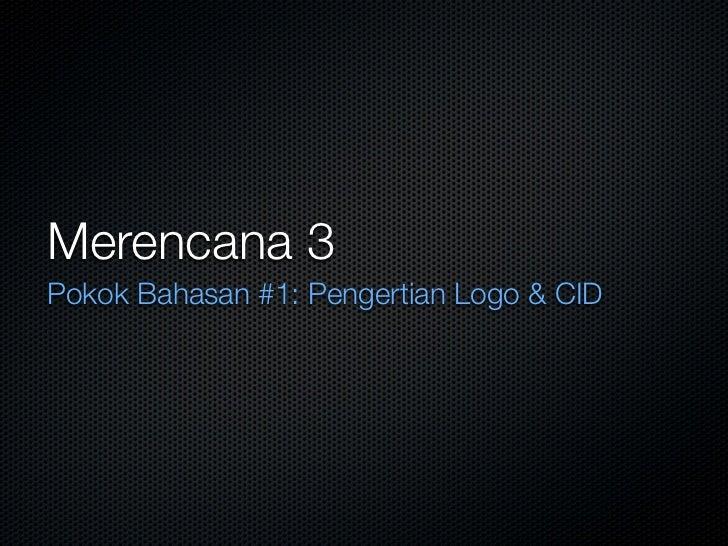 Merencana 3 Pokok Bahasan #1: Pengertian Logo  CID