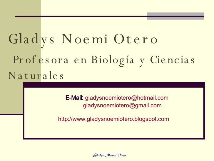 Gladys   Noemi Otero   Profesora en Biología y Ciencias Naturales   E-Mail:   [email_address] [email_address] http :// www...
