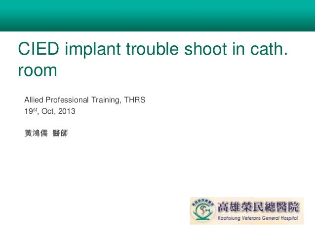 CIED implant trouble shoot in cath. room Allied Professional Training, THRS 19st, Oct, 2013 黃鴻儒 醫師